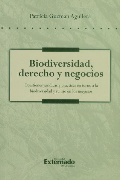 Biodiversidad, derecho y negocios: Cuestiones jurídicas y prácticas en torno a la biodiversidad y su uso en los negocios - Patricia Guzmán Aguilera