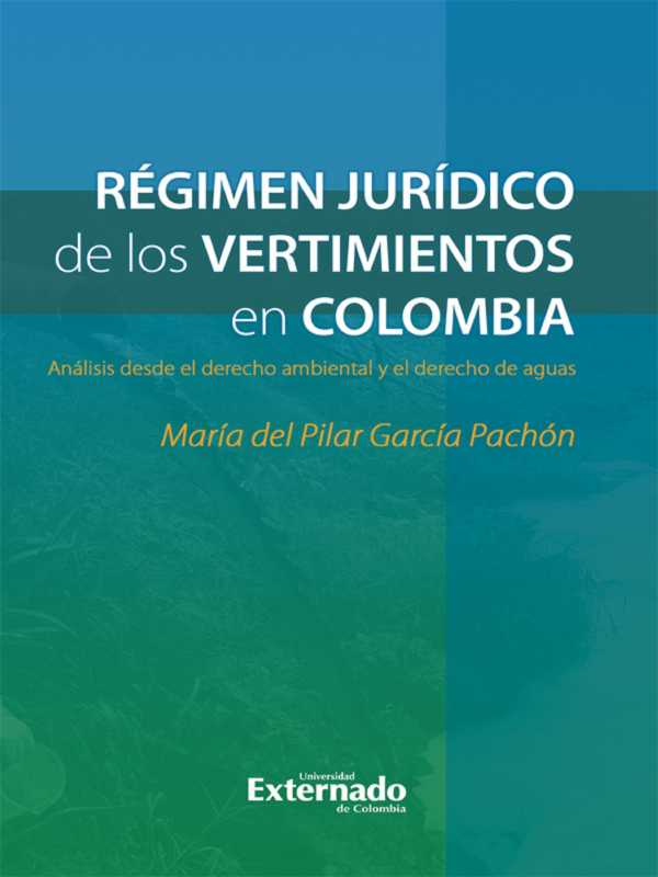 Régimen jurídico de los Vertimientos en Colombia. Análisis desde el derecho ambiental y el derecho de aguas - María del Pilar García Pachón